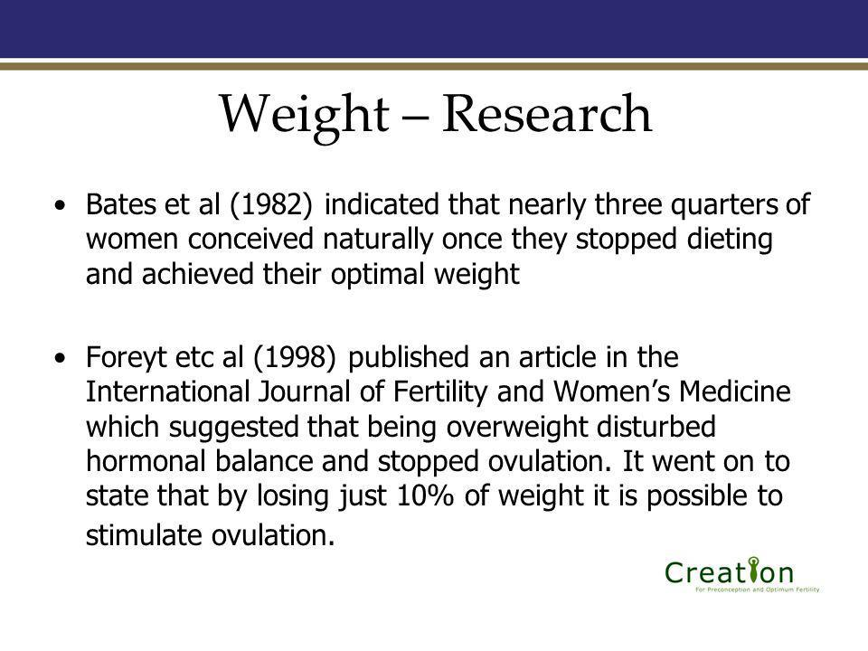 Weight – Research Bates et al (1982) indicated that nearly three quarters of women conceived naturally once they stopped dieting and achieved their optimal weight Foreyt etc al (1998) published an article in the International Journal of Fertility and Womens Medicine which suggested that being overweight disturbed hormonal balance and stopped ovulation.