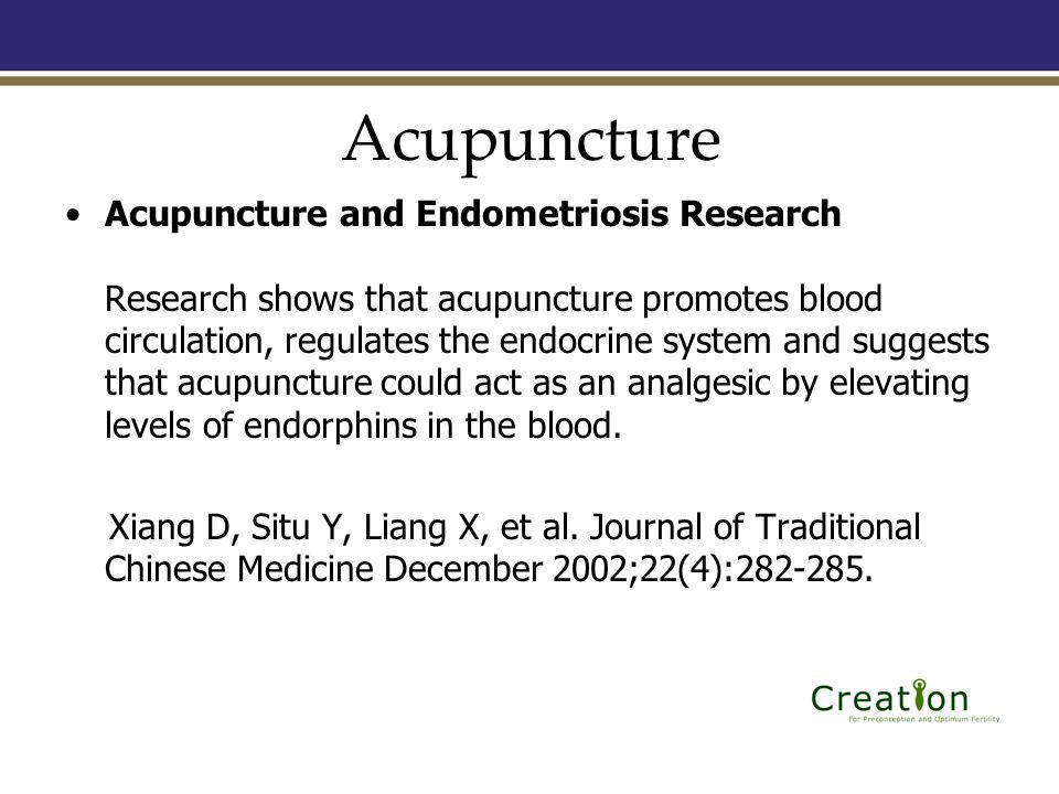 Acupuncture Acupuncture and Endometriosis Research Research shows that acupuncture promotes blood circulation, regulates the endocrine system and suggests that acupuncture could act as an analgesic by elevating levels of endorphins in the blood.
