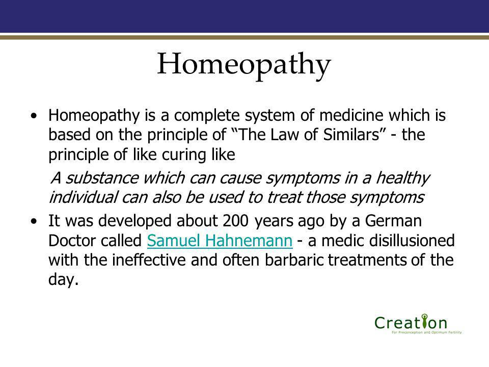 Homeopathy Homeopathy is a complete system of medicine which is based on the principle of The Law of Similars - the principle of like curing like A substance which can cause symptoms in a healthy individual can also be used to treat those symptoms It was developed about 200 years ago by a German Doctor called Samuel Hahnemann - a medic disillusioned with the ineffective and often barbaric treatments of the day.Samuel Hahnemann