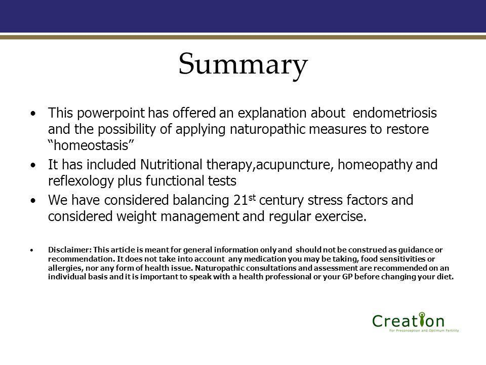 Summary This powerpoint has offered an explanation about endometriosis and the possibility of applying naturopathic measures to restore homeostasis It has included Nutritional therapy,acupuncture, homeopathy and reflexology plus functional tests We have considered balancing 21 st century stress factors and considered weight management and regular exercise.