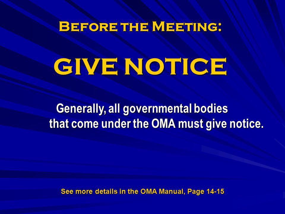 Before the Meeting: GIVE NOTICE Generally, all governmental bodies that come under the OMA must give notice. See more details in the OMA Manual, Page