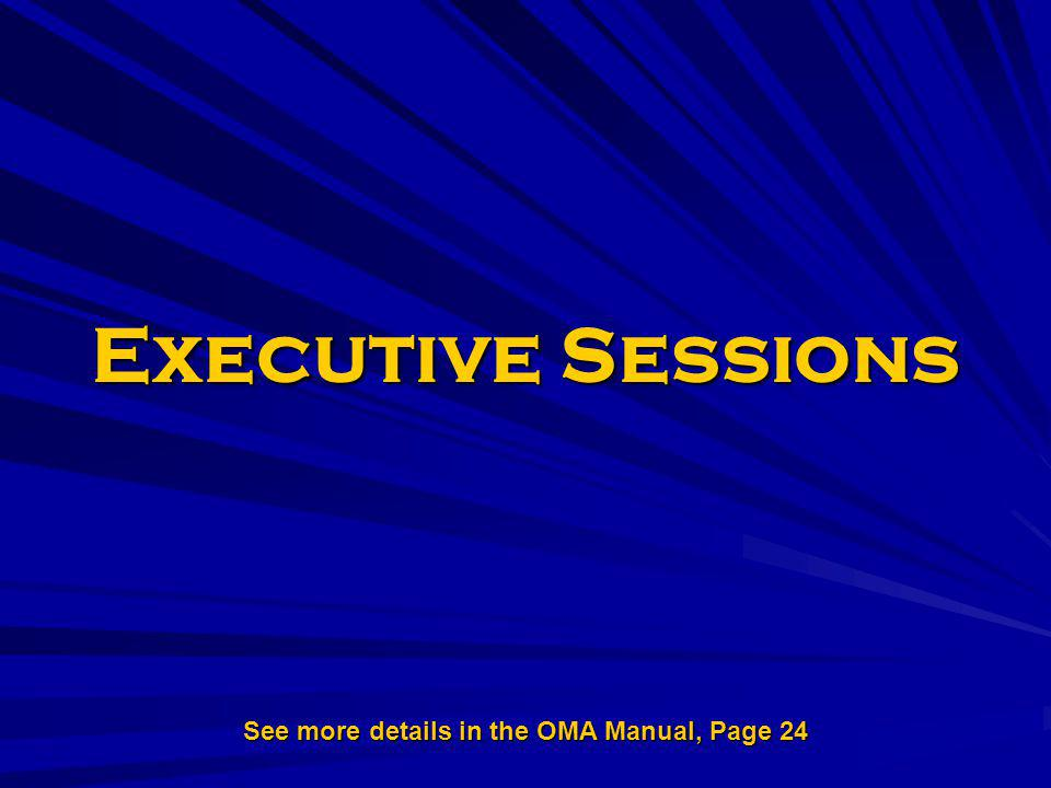 Executive Sessions See more details in the OMA Manual, Page 24