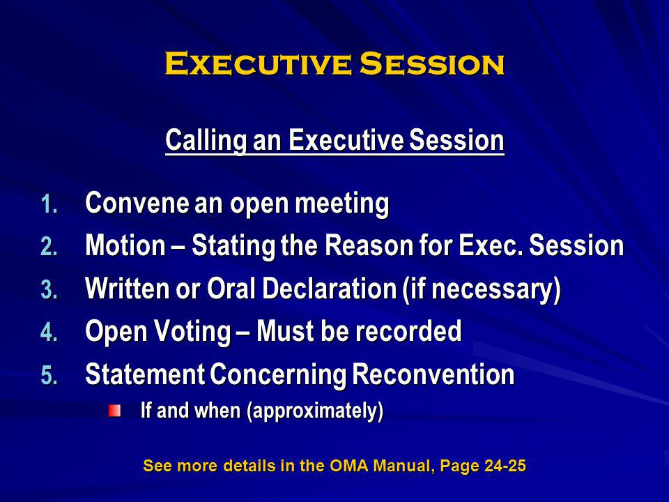 Executive Session Calling an Executive Session 1. Convene an open meeting 2. Motion – Stating the Reason for Exec. Session 3. Written or Oral Declarat