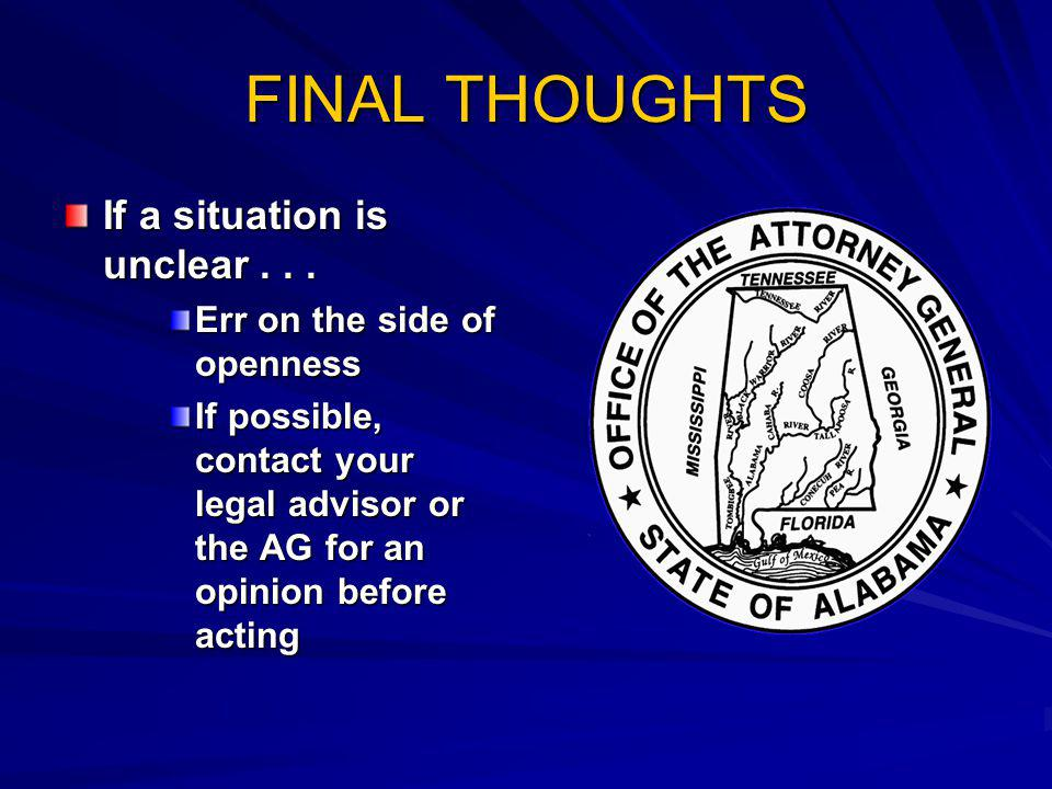 FINAL THOUGHTS If a situation is unclear... Err on the side of openness If possible, contact your legal advisor or the AG for an opinion before acting