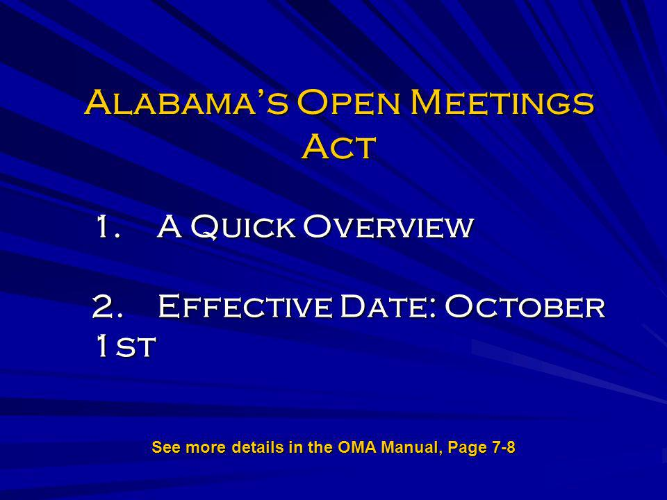 Alabamas Open Meetings Act 1.A Quick Overview 2.Effective Date: October 1st See more details in the OMA Manual, Page 7-8