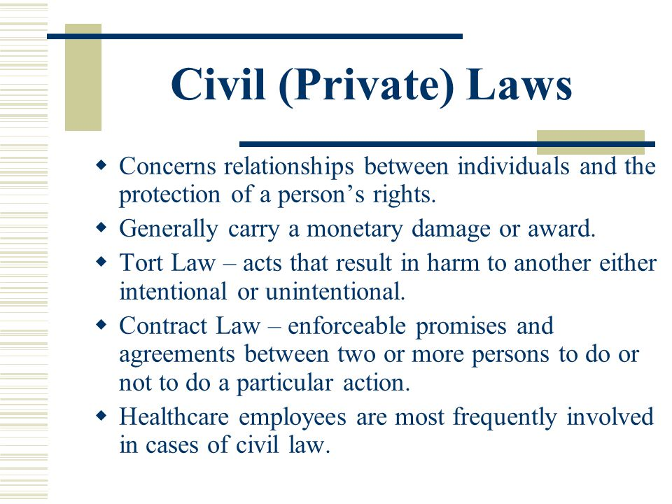 Civil (Private) Laws Concerns relationships between individuals and the protection of a persons rights. Generally carry a monetary damage or award. To