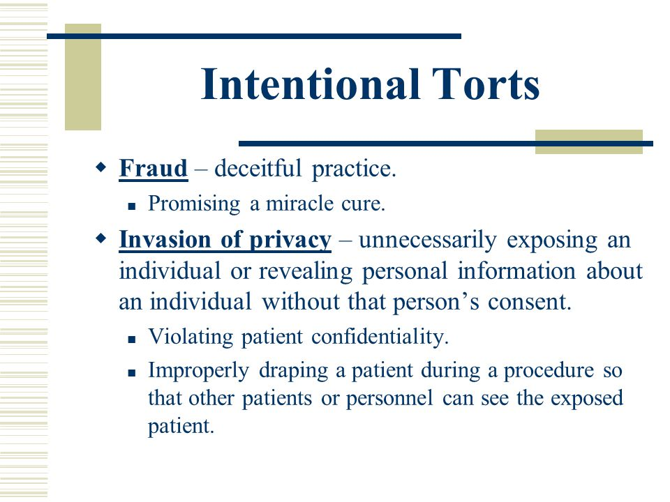 Intentional Torts Fraud – deceitful practice. Promising a miracle cure. Invasion of privacy – unnecessarily exposing an individual or revealing person