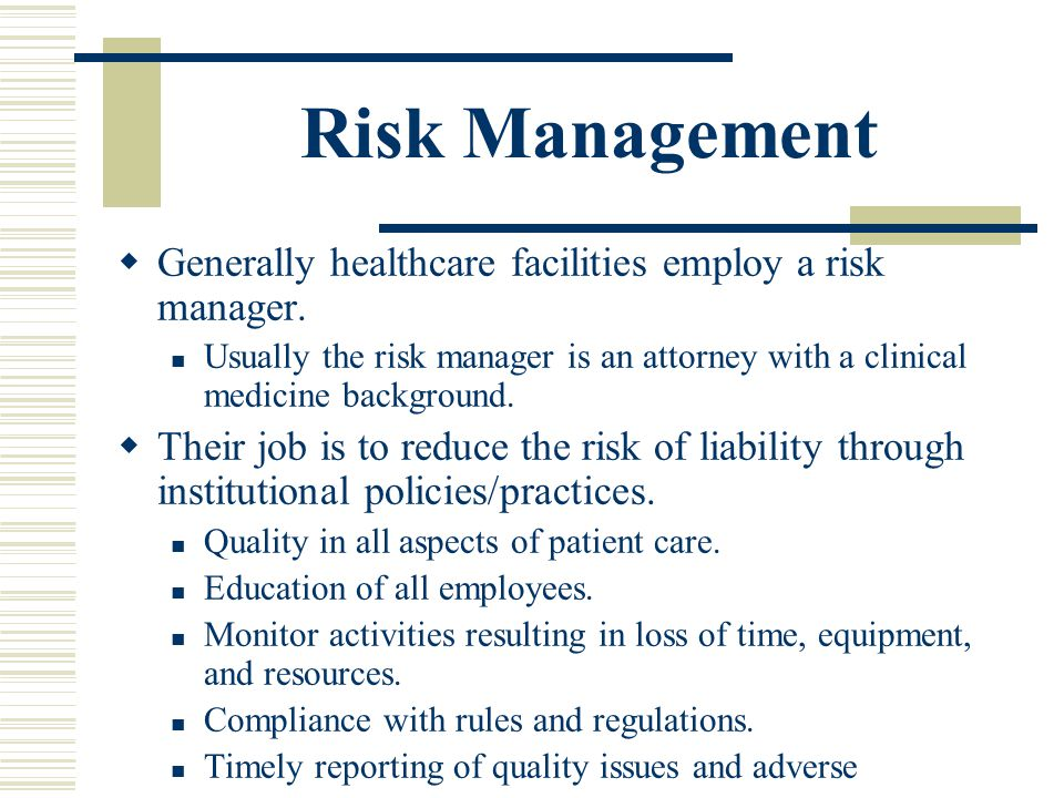 Risk Management Generally healthcare facilities employ a risk manager. Usually the risk manager is an attorney with a clinical medicine background. Th