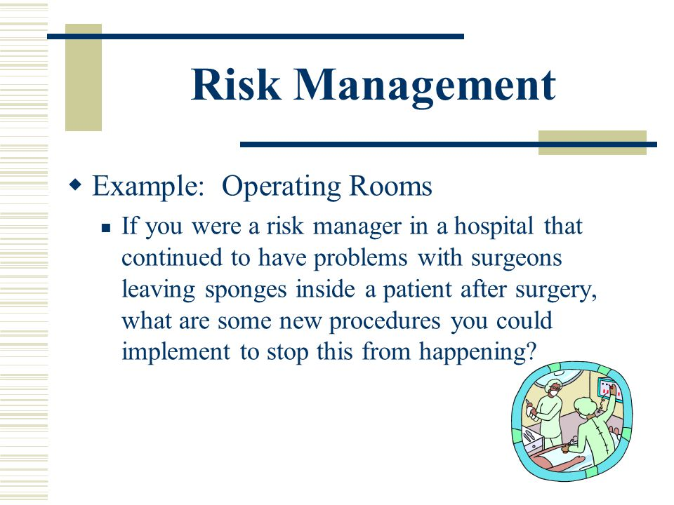 Risk Management Example: Operating Rooms If you were a risk manager in a hospital that continued to have problems with surgeons leaving sponges inside