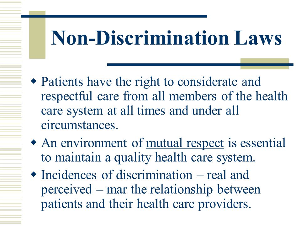 Non-Discrimination Laws Patients have the right to considerate and respectful care from all members of the health care system at all times and under a