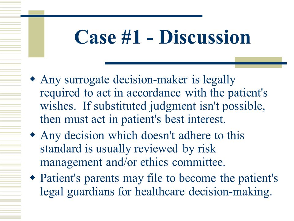 Case #1 - Discussion Any surrogate decision-maker is legally required to act in accordance with the patient's wishes. If substituted judgment isn't po