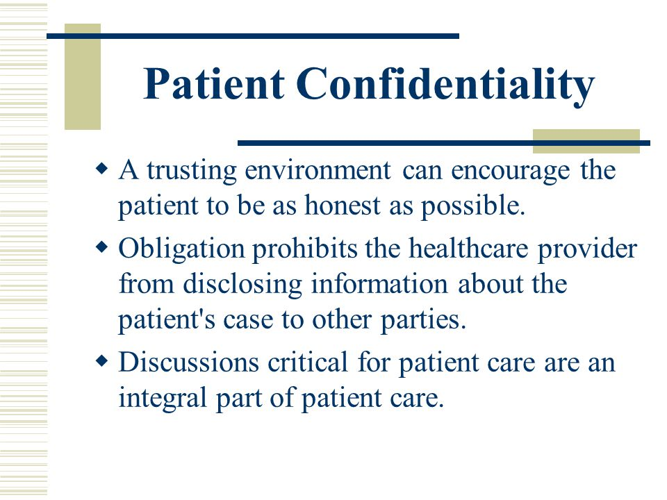 Patient Confidentiality A trusting environment can encourage the patient to be as honest as possible. Obligation prohibits the healthcare provider fro