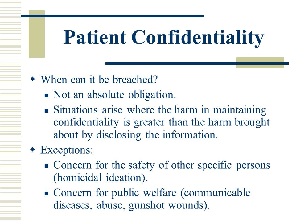 Patient Confidentiality When can it be breached? Not an absolute obligation. Situations arise where the harm in maintaining confidentiality is greater