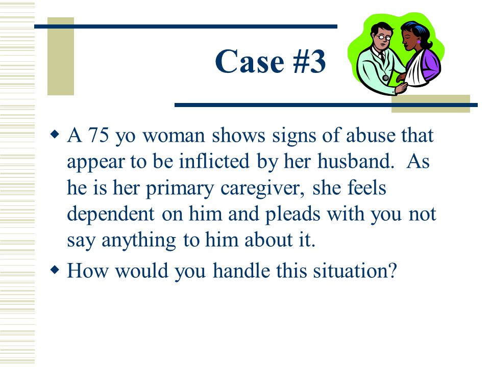 Case #3 A 75 yo woman shows signs of abuse that appear to be inflicted by her husband. As he is her primary caregiver, she feels dependent on him and