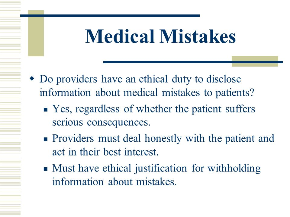 Medical Mistakes Do providers have an ethical duty to disclose information about medical mistakes to patients? Yes, regardless of whether the patient
