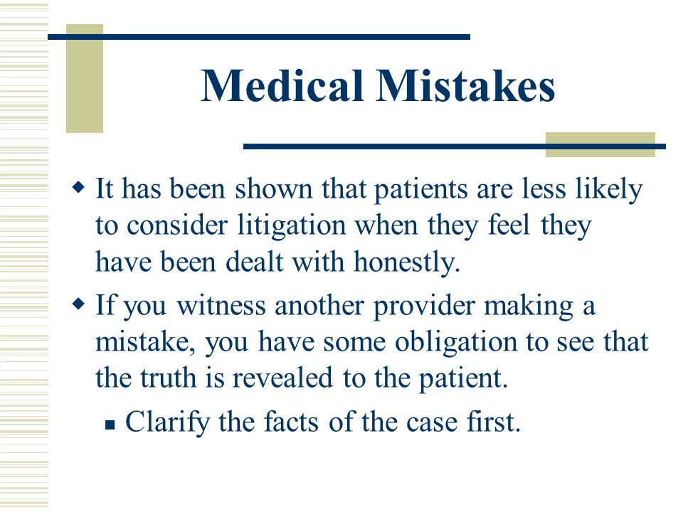 Medical Mistakes It has been shown that patients are less likely to consider litigation when they feel they have been dealt with honestly. If you witn