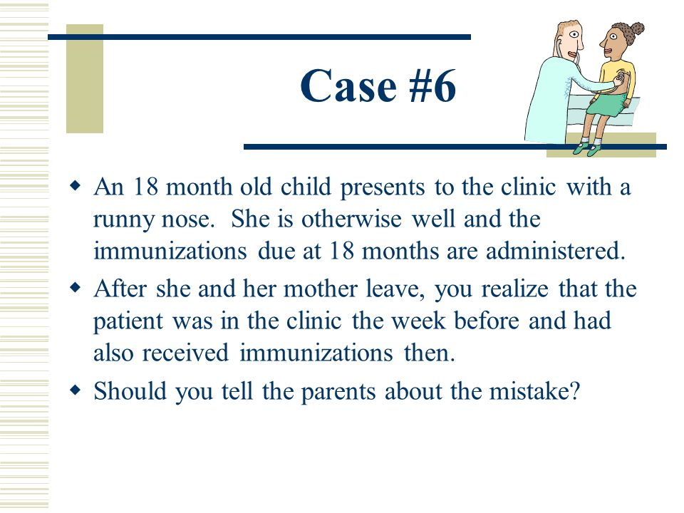 Case #6 An 18 month old child presents to the clinic with a runny nose. She is otherwise well and the immunizations due at 18 months are administered.