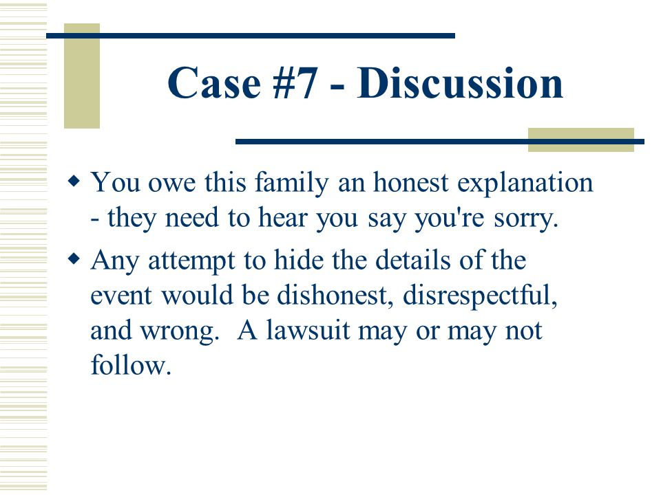 Case #7 - Discussion You owe this family an honest explanation - they need to hear you say you're sorry. Any attempt to hide the details of the event