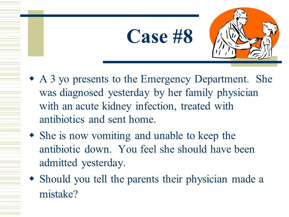 Case #8 A 3 yo presents to the Emergency Department. She was diagnosed yesterday by her family physician with an acute kidney infection, treated with