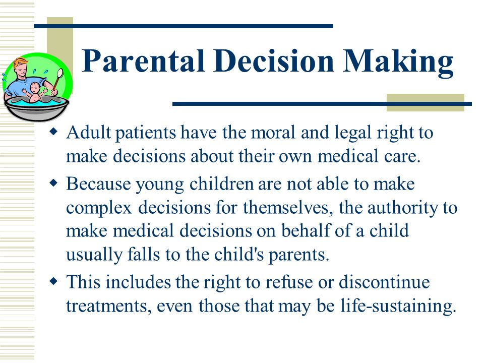 Parental Decision Making Adult patients have the moral and legal right to make decisions about their own medical care. Because young children are not