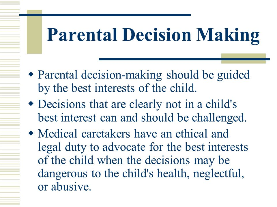 Parental Decision Making Parental decision-making should be guided by the best interests of the child. Decisions that are clearly not in a child's bes
