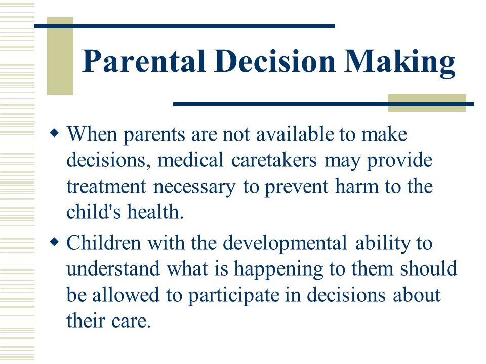 Parental Decision Making When parents are not available to make decisions, medical caretakers may provide treatment necessary to prevent harm to the c