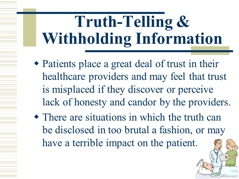 Truth-Telling & Withholding Information Patients place a great deal of trust in their healthcare providers and may feel that trust is misplaced if the