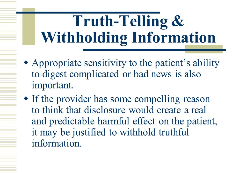 Truth-Telling & Withholding Information Appropriate sensitivity to the patients ability to digest complicated or bad news is also important. If the pr