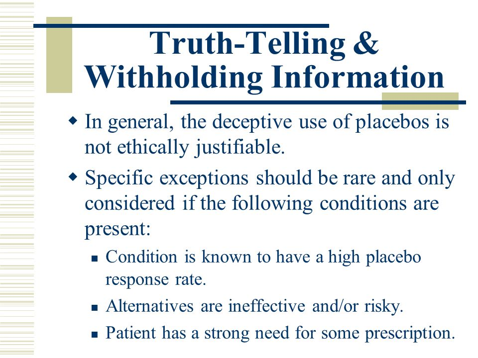 Truth-Telling & Withholding Information In general, the deceptive use of placebos is not ethically justifiable. Specific exceptions should be rare and