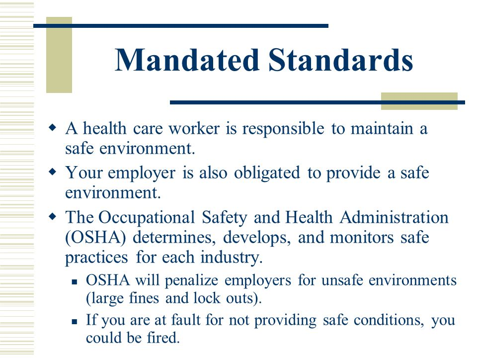 Mandated Standards A health care worker is responsible to maintain a safe environment. Your employer is also obligated to provide a safe environment.
