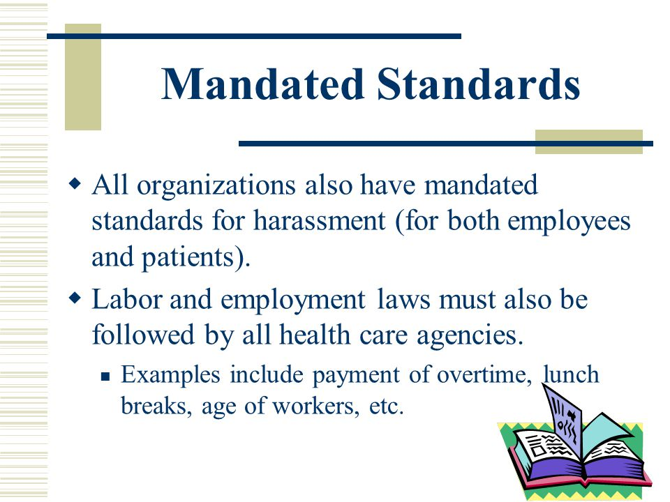 Mandated Standards All organizations also have mandated standards for harassment (for both employees and patients). Labor and employment laws must als
