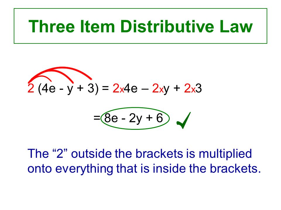Three Item Distributive Law 2 (4e - y + 3) = 2 x 4e – 2 x y + 2 x 3 = 8e - 2y + 6 The 2 outside the brackets is multiplied onto everything that is inside the brackets.