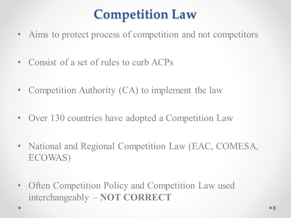 Competition Law Aims to protect process of competition and not competitors Consist of a set of rules to curb ACPs Competition Authority (CA) to implement the law Over 130 countries have adopted a Competition Law National and Regional Competition Law (EAC, COMESA, ECOWAS) Often Competition Policy and Competition Law used interchangeably – NOT CORRECT 8