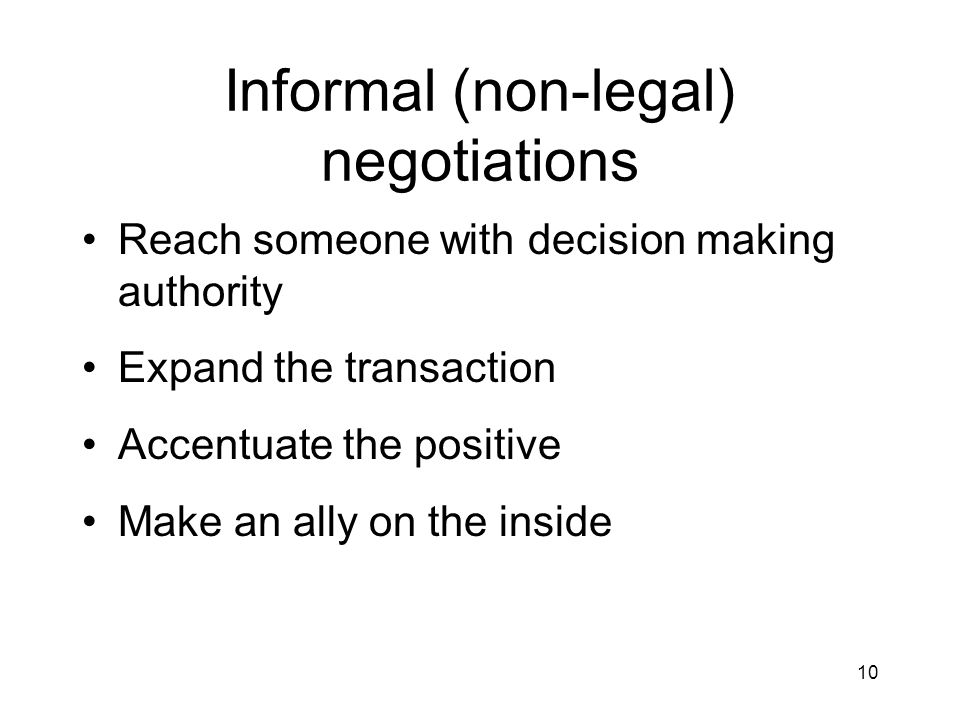 10 Informal (non-legal) negotiations Reach someone with decision making authority Expand the transaction Accentuate the positive Make an ally on the inside