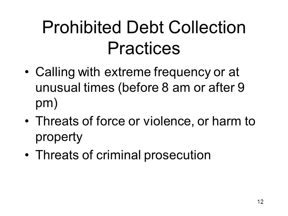 12 Prohibited Debt Collection Practices Calling with extreme frequency or at unusual times (before 8 am or after 9 pm) Threats of force or violence, or harm to property Threats of criminal prosecution
