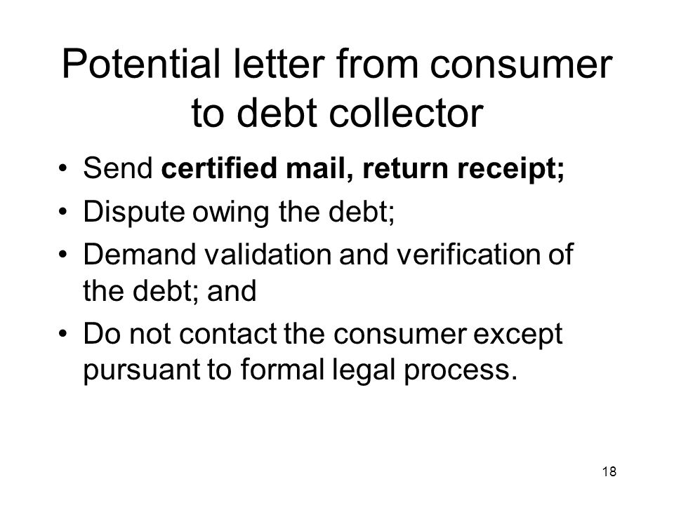 18 Potential letter from consumer to debt collector Send certified mail, return receipt; Dispute owing the debt; Demand validation and verification of the debt; and Do not contact the consumer except pursuant to formal legal process.