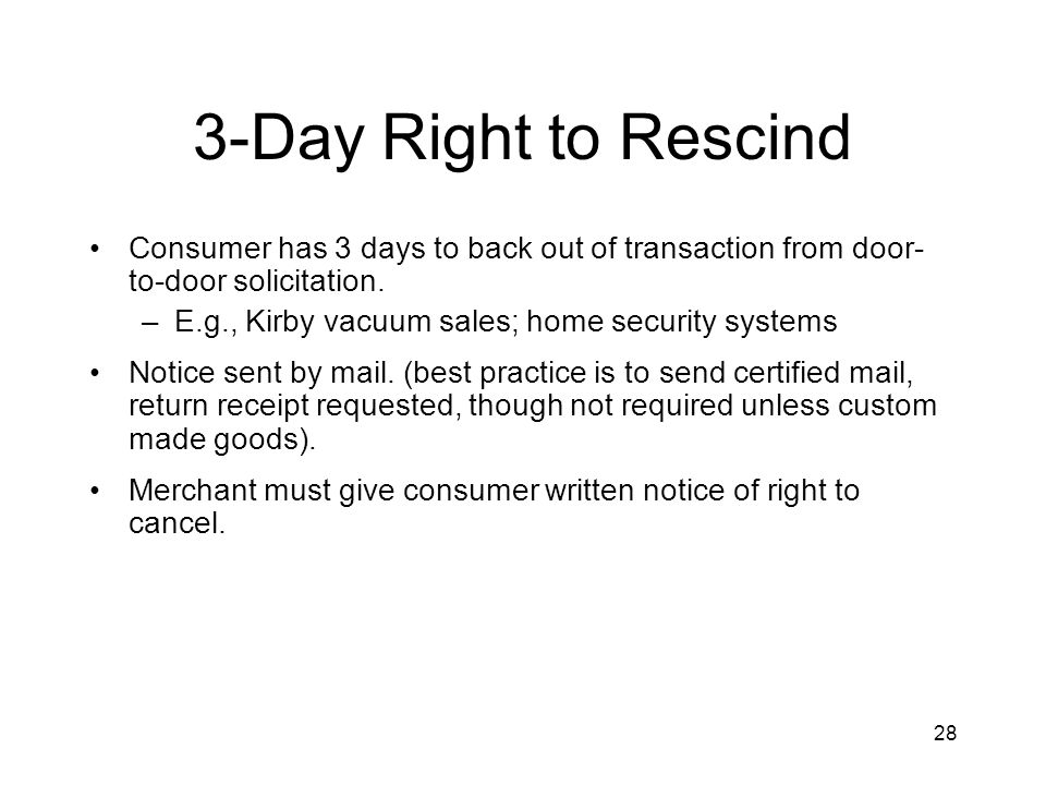 28 3-Day Right to Rescind Consumer has 3 days to back out of transaction from door- to-door solicitation.