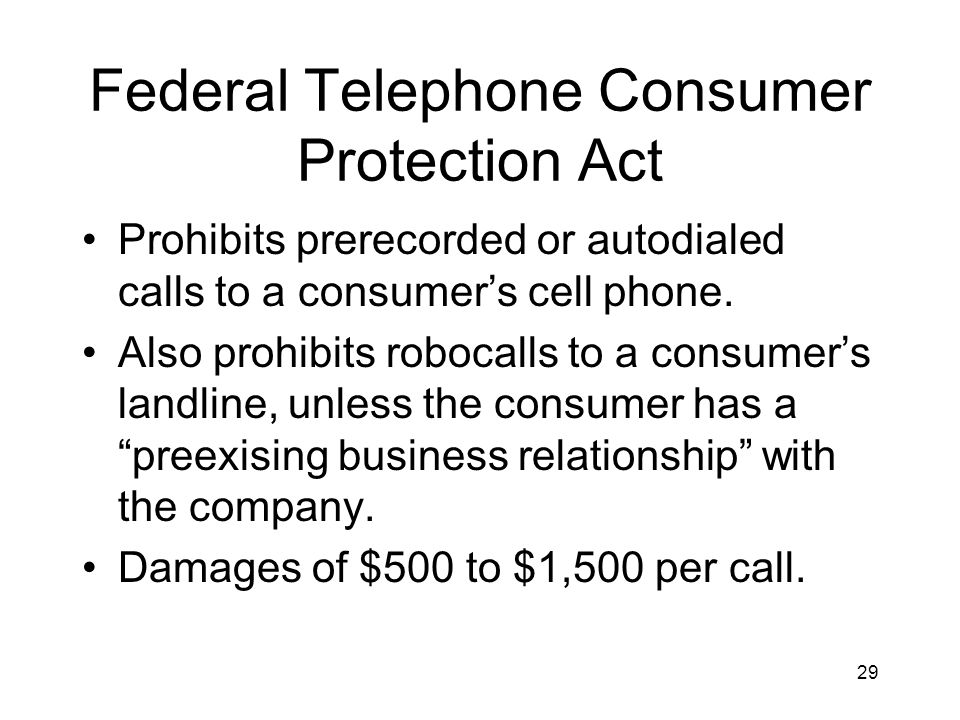 29 Federal Telephone Consumer Protection Act Prohibits prerecorded or autodialed calls to a consumers cell phone.