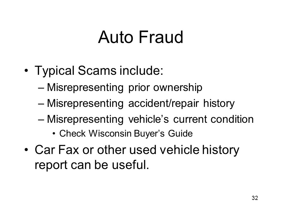 32 Auto Fraud Typical Scams include: –Misrepresenting prior ownership –Misrepresenting accident/repair history –Misrepresenting vehicles current condition Check Wisconsin Buyers Guide Car Fax or other used vehicle history report can be useful.