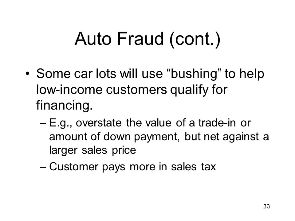 33 Auto Fraud (cont.) Some car lots will use bushing to help low-income customers qualify for financing.