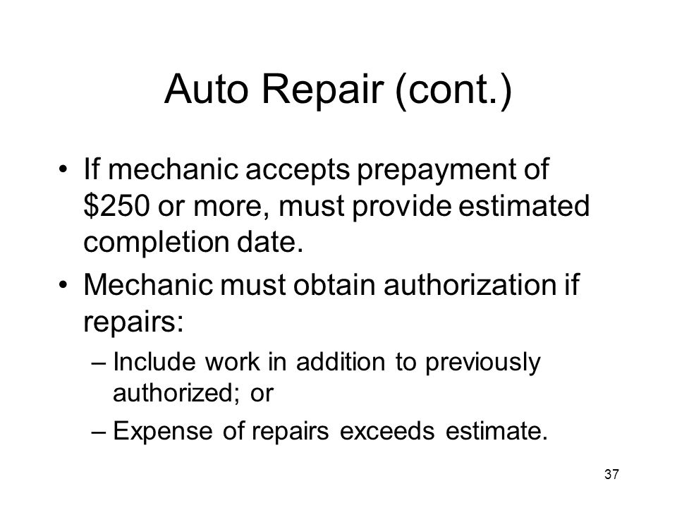 37 Auto Repair (cont.) If mechanic accepts prepayment of $250 or more, must provide estimated completion date.