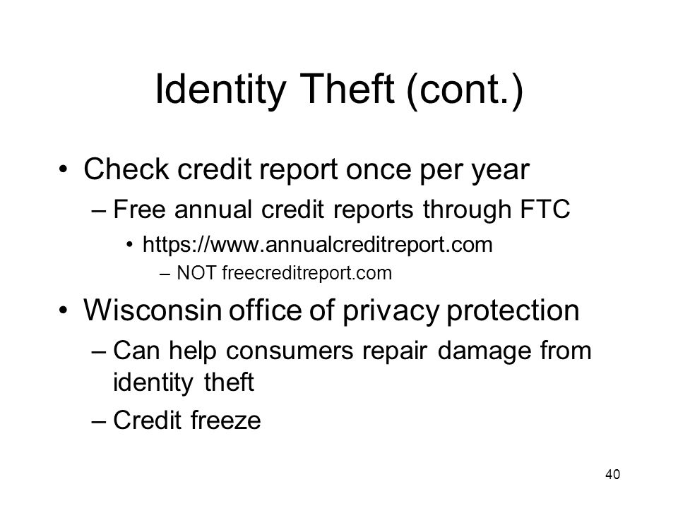 40 Identity Theft (cont.) Check credit report once per year –Free annual credit reports through FTC https://www.annualcreditreport.com –NOT freecreditreport.com Wisconsin office of privacy protection –Can help consumers repair damage from identity theft –Credit freeze