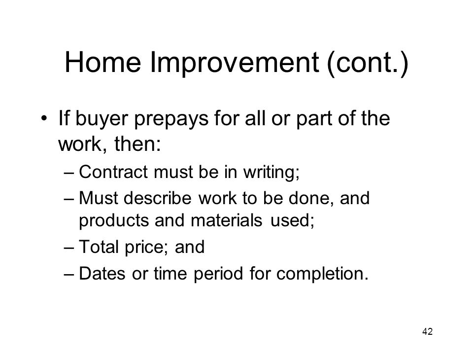 42 Home Improvement (cont.) If buyer prepays for all or part of the work, then: –Contract must be in writing; –Must describe work to be done, and products and materials used; –Total price; and –Dates or time period for completion.