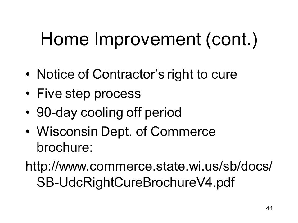 44 Home Improvement (cont.) Notice of Contractors right to cure Five step process 90-day cooling off period Wisconsin Dept.