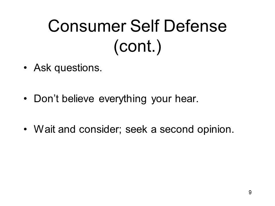 9 Consumer Self Defense (cont.) Ask questions. Dont believe everything your hear.