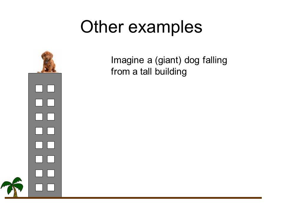Other examples Imagine a (giant) dog falling from a tall building