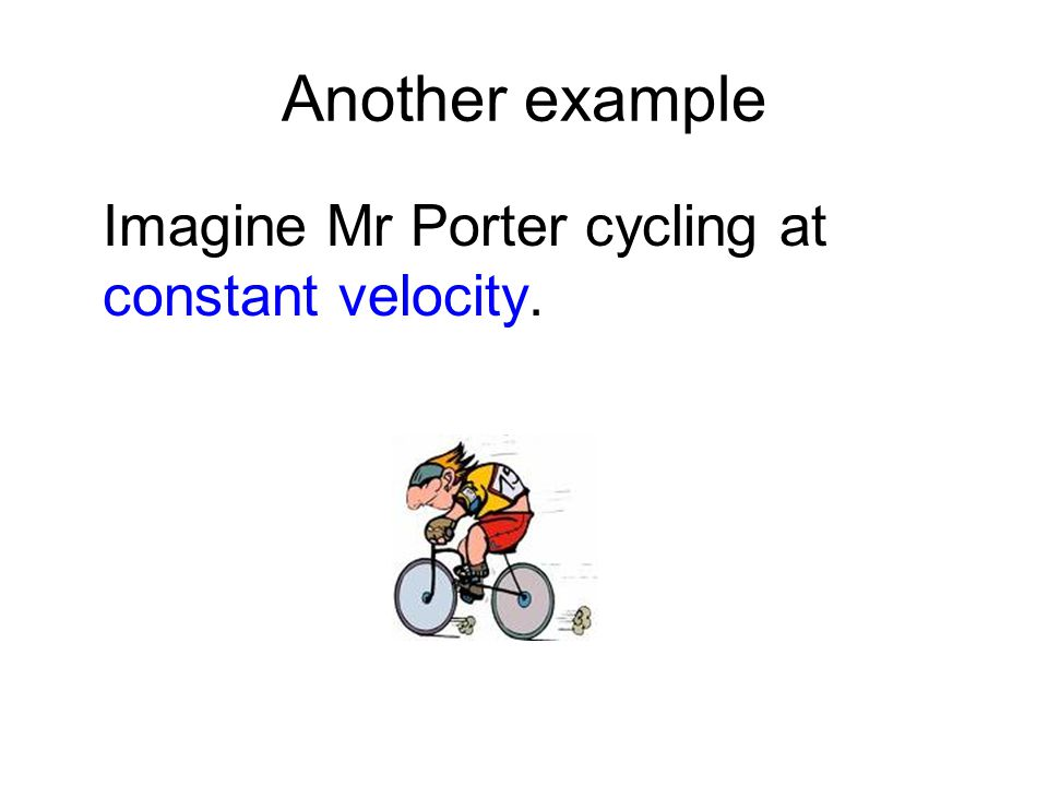 Another example Imagine Mr Porter cycling at constant velocity.