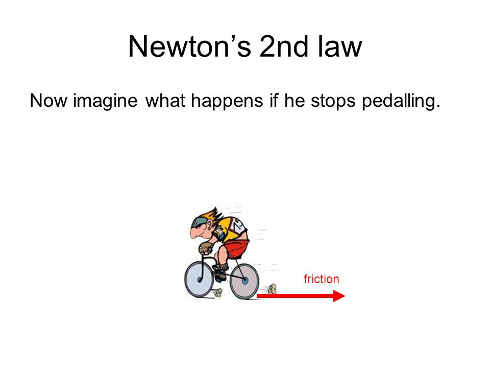 Newtons 2nd law Now imagine what happens if he stops pedalling. friction
