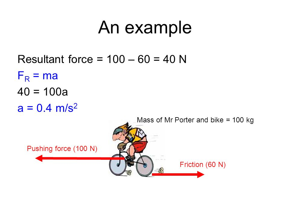 An example Resultant force = 100 – 60 = 40 N F R = ma 40 = 100a a = 0.4 m/s 2 Pushing force (100 N) Friction (60 N) Mass of Mr Porter and bike = 100 kg