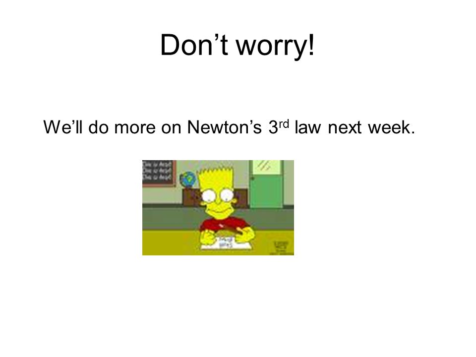 Dont worry! Well do more on Newtons 3 rd law next week.